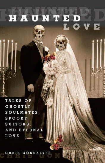 Haunted Love - Tales of Ghostly Soulmates, Spooky Suitors, and Eternal Love ebook by Chris Gonsalves