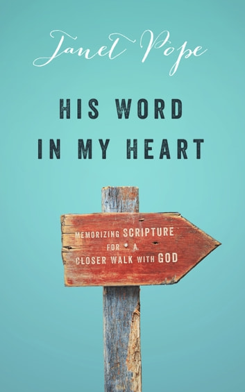 His Word in My Heart - Memorizing Scripture for a Closer Walk with God ebook by Janet Pope