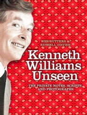 Kenneth Williams Unseen: The private notes, scripts and photographs ebook by Wes Butters,Russell Davies
