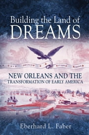 Building the Land of Dreams - New Orleans and the Transformation of Early America ebook by Eberhard L. Faber
