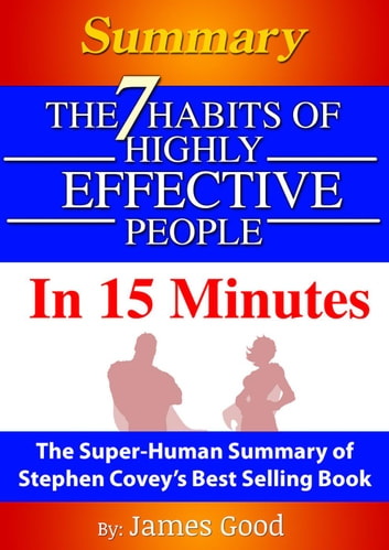 Summary: The 7 Habits Of Highly Effective People … In 15 Minutes The Super-Human Summary of Stephen Covey's Best Selling Book ebook by James Good