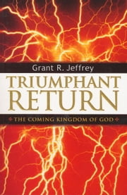 Triumphant Return - The Coming Kingdom of God ebook by Grant R. Jeffrey