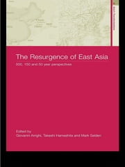 The Resurgence of East Asia - 500, 150 and 50 Year Perspectives ebook by Giovanni Arrighi,Takeshi Hamashita,Mark Selden