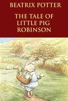 The Tale of Little Pig Robinson - - ebook by Beatrix Potter