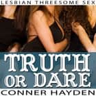 Truth or Dare - Lesbian Threesome Sex audiobook by Conner Hayden