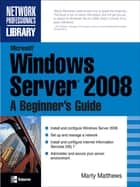 Microsoft Windows Server 2008: A Beginner's Guide ebook by Marty Matthews
