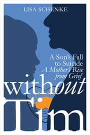 Without Tim: A Son's Fall to Suicide, A Mother's Rise from Grief ebook by Lisa Schenke