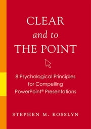 Clear and to the Point - 8 Psychological Principles for Compelling PowerPoint Presentations ebook by Stephen M. Kosslyn