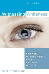 Witnessing Whiteness - The Need to Talk About Race and How to Do It ebook by Shelly Tochluk