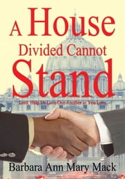 A House Divided Cannot Stand - Lord, Help Us Love One Another as You Love ebook by Barbara Ann Mary Mack