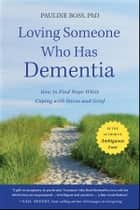 Loving Someone Who Has Dementia - How to Find Hope while Coping with Stress and Grief ebook by Pauline Boss