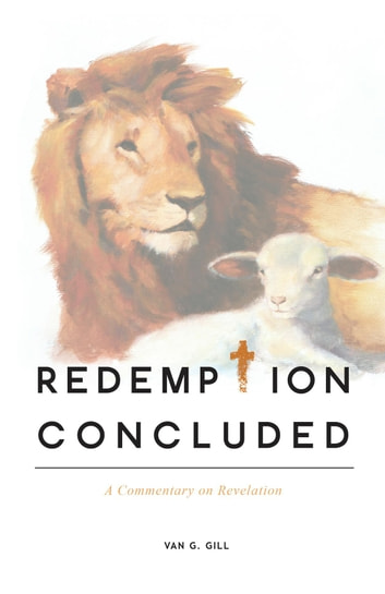 Redemption Concluded - A Commentary on Revelations ebook by Van G. Gill