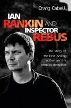 Ian Rankin & Inspector Rebus - The Official Story of the Bestselling Author and his Ruthless Detective ebook by Craig Cabell