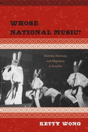 Whose National Music?: Identity, Mestizaje, and Migration in Ecuador ebook by Wong, Ketty