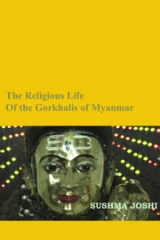 The Religious Life of the Gorkhalis of Myanmar ebook by Sushma Joshi