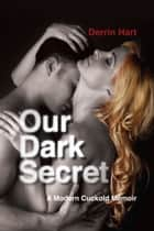 Our Dark Secret: A Modern Cuckold Memoir ebook by Derrin Hart