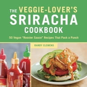 "The Veggie-Lover's Sriracha Cookbook - 50 Vegan ""Rooster Sauce"" Recipes that Pack a Punch ebook by Randy Clemens"