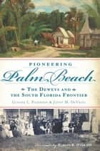 Pioneering Palm Beach ebook by Ginger L. Pedersen,Janet M. DeVries,Harvey E. Oyer III