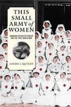 This Small Army of Women - Canadian Volunteer Nurses and the First World War ebook by Linda J. Quiney