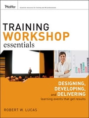 Training Workshop Essentials - Designing, Developing, and Delivering Learning Events that Get Results ebook by Robert W. Lucas