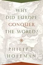 Why Did Europe Conquer the World? ebook by Philip T. Hoffman