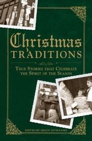 Christmas Traditions: True Stories that Celebrate the Spirit of the Season ebook by Helen Szymanski