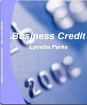 Business Credit - What You Better Know about How to Build Business Credit, Business Credit Score, Cash Back Credit Cards, Handling Your Credit Report, What You Need To Know About Credit Repair Business ebook by Lynetta Parke