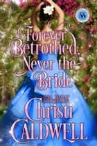 Forever Betrothed, Never the Bride - Scandalous Seasons, #1 ebook by Christi Caldwell