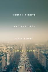 Human Rights and the Uses of History ebook by Samuel Moyn