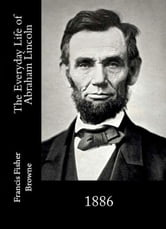 The Everyday Life of Abraham Lincoln ebook by Francis Fisher Browne