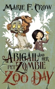 Abigail and Her Pet Zombie: Zoo Day - An Illustrated Children's Beginner Reader Perfect For Bedtime Story (Book 2) ebook by Marie F Crow