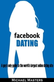 Facebook Dating: A guy's only guide to the world's largest online dating site ebook by Mike Masters