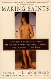 Making Saints - How The Catholic Church Determines Who Becomes A Saint, Who Doesn'T, And Why ebook by Kenneth L. Woodward