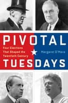 Pivotal Tuesdays - Four Elections That Shaped the Twentieth Century ebook by Margaret O'Mara