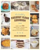 The Healthy Coconut Flour Cookbook - More than 100 *Grain-Free *Gluten-Free *Paleo-Friendly Recipes for Every Occasion ebook by Erica Kerwien