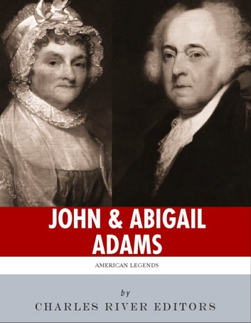 John & Abigail Adams: America's First Political Couple ebook by Charles River Editors