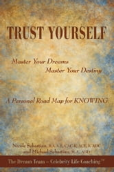 TRUST YOURSELF - Master Your Dreams... Master Your Destiny... A Personal Road Map for KNOWING ebook by Nicole & Michael Sebastian aka The Dream Team