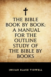 The Bible Book by Book: A Manual for the Outline Study of the Bible by Books ebook by Josiah Blake Tidwell