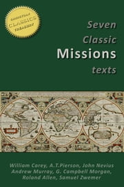7 CLASSIC MISSIONS TEXTS: Obligation to use Means, Key to the Missionary Problem, Missionary Methods St Pauls or Ours, Glory of the Impossible, Planting Missionary Churches, Crisis of Missions ebook by Andrew Murray,Roland Allen,William Carey