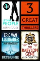 3 Great Thrillers - First Daughter, The Babylon Gene, Lethal People eBook by Eric Van Lustbader, Alex Churton, John Locke