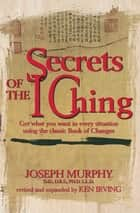 Secrets of the I Ching - Get What You Want in Every Situation Using the Classic Book of Changes ebook by Joseph Murphy, Kenneth Irving