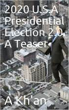 2020 U.S.A Presidential Election 2.0 A Teaser ebook by A Kh'an