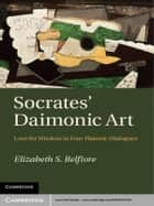 Socrates' Daimonic Art - Love for Wisdom in Four Platonic Dialogues ebook by Elizabeth S. Belfiore