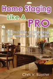 Home Staging Like A Pro: The A to Z Guide on How to Stage Your Home to Sell for Top Dollar ebook by Chris V. Royster