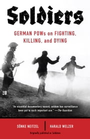 Soldiers - German POWs on Fighting, Killing, and Dying ebook by Sonke Neitzel,Harald Welzer