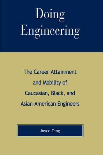 Doing Engineering - The Career Attainment and Mobility of Caucasian, Black, and Asian-American Engineers ebook by Joyce Tang