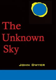 The Unknown Sky - A Novel of the Moon ebook by John Dwyer
