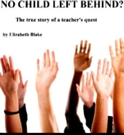 No Child Left Behind??? The True Story of a Teacher's Quest ebook by Elizabeth Blake