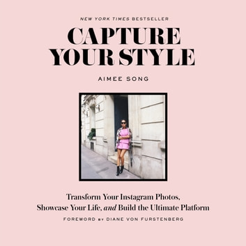 Capture Your Style - Transform Your Instagram Photos, Showcase Your Life, and Build the Ultimate Platform ebook by Aimee Song