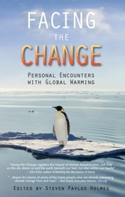 Facing the Change - Personal Encounters with Global Warming ebook by Steven Pavlos Holmes